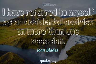 Photo Quote of I have referred to myself as an accidental activist on more than one occasion.