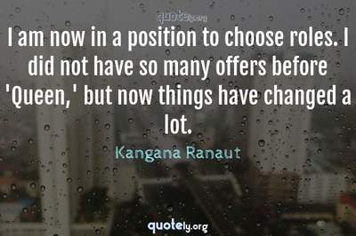 Photo Quote of I am now in a position to choose roles. I did not have so many offers before 'Queen,' but now things have changed a lot.
