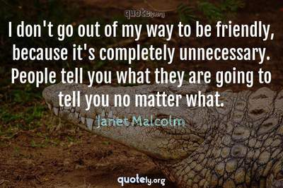 Photo Quote of I don't go out of my way to be friendly, because it's completely unnecessary. People tell you what they are going to tell you no matter what.