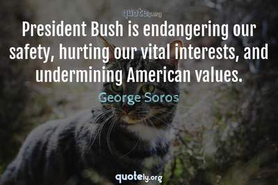 Photo Quote of President Bush is endangering our safety, hurting our vital interests, and undermining American values.