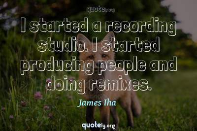 Photo Quote of I started a recording studio. I started producing people and doing remixes.