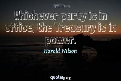 Photo Quote of Whichever party is in office, the Treasury is in power.