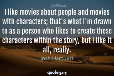 Photo Quote of I like movies about people and movies with characters; that's what I'm drawn to as a person who likes to create these characters within the story, but I like it all, really.