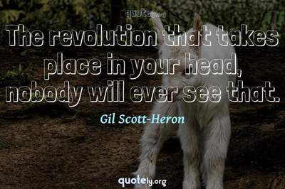 Photo Quote of The revolution that takes place in your head, nobody will ever see that.