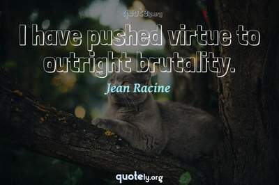 Photo Quote of I have pushed virtue to outright brutality.