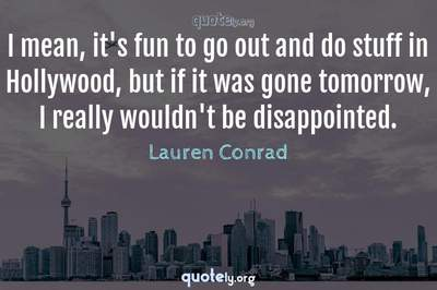 Photo Quote of I mean, it's fun to go out and do stuff in Hollywood, but if it was gone tomorrow, I really wouldn't be disappointed.