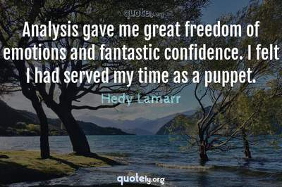 Photo Quote of Analysis gave me great freedom of emotions and fantastic confidence. I felt I had served my time as a puppet.