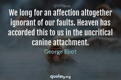 Photo Quote of We long for an affection altogether ignorant of our faults. Heaven has accorded this to us in the uncritical canine attachment.