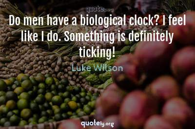 Photo Quote of Do men have a biological clock? I feel like I do. Something is definitely ticking!