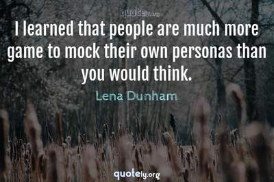 Photo Quote of I learned that people are much more game to mock their own personas than you would think.