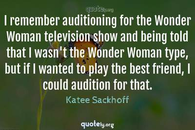 Photo Quote of I remember auditioning for the Wonder Woman television show and being told that I wasn't the Wonder Woman type, but if I wanted to play the best friend, I could audition for that.