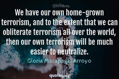 Photo Quote of We have our own home-grown terrorism, and to the extent that we can obliterate terrorism all over the world, then our own terrorism will be much easier to neutralize.