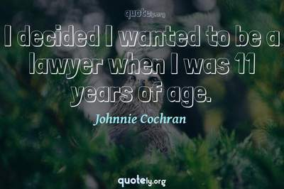 Photo Quote of I decided I wanted to be a lawyer when I was 11 years of age.