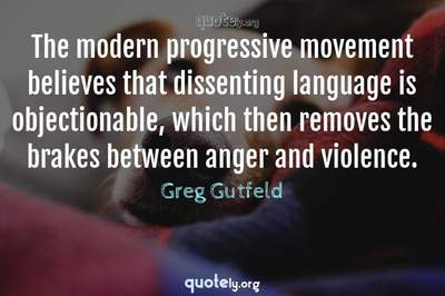 Photo Quote of The modern progressive movement believes that dissenting language is objectionable, which then removes the brakes between anger and violence.