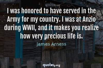 Photo Quote of I was honored to have served in the Army for my country. I was at Anzio during WWII, and it makes you realize how very precious life is.