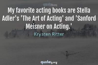 Photo Quote of My favorite acting books are Stella Adler's 'The Art of Acting' and 'Sanford Meisner on Acting.'
