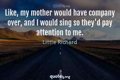 Photo Quote of Like, my mother would have company over, and I would sing so they'd pay attention to me.