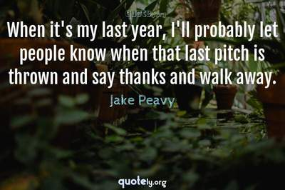 Photo Quote of When it's my last year, I'll probably let people know when that last pitch is thrown and say thanks and walk away.
