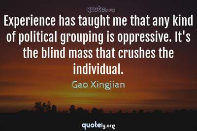 Photo Quote of Experience has taught me that any kind of political grouping is oppressive. It's the blind mass that crushes the individual.
