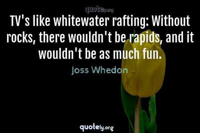 Photo Quote of TV's like whitewater rafting: Without rocks, there wouldn't be rapids, and it wouldn't be as much fun.