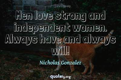 Photo Quote of Men love strong and independent women. Always have and always will!