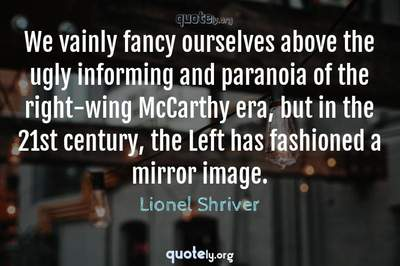 Photo Quote of We vainly fancy ourselves above the ugly informing and paranoia of the right-wing McCarthy era, but in the 21st century, the Left has fashioned a mirror image.