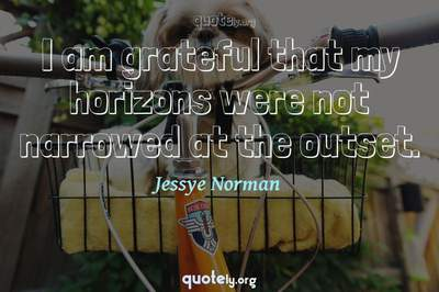 Photo Quote of I am grateful that my horizons were not narrowed at the outset.