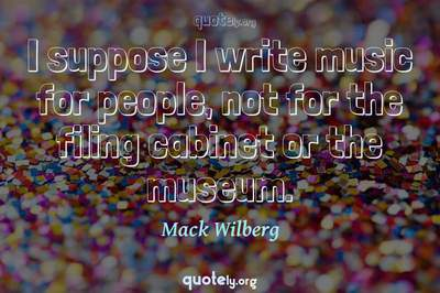 Photo Quote of I suppose I write music for people, not for the filing cabinet or the museum.