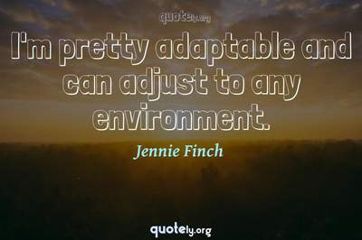 Photo Quote of I'm pretty adaptable and can adjust to any environment.