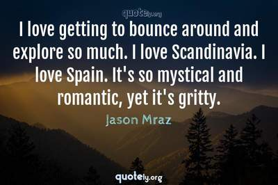 Photo Quote of I love getting to bounce around and explore so much. I love Scandinavia. I love Spain. It's so mystical and romantic, yet it's gritty.