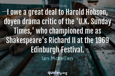 Photo Quote of I owe a great deal to Harold Hobson, doyen drama critic of the 'U.K. Sunday Times,' who championed me as Shakespeare's Richard II at the 1969 Edinburgh Festival.