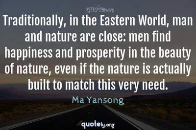 Photo Quote of Traditionally, in the Eastern World, man and nature are close: men find happiness and prosperity in the beauty of nature, even if the nature is actually built to match this very need.