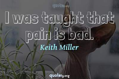 Photo Quote of I was taught that pain is bad.