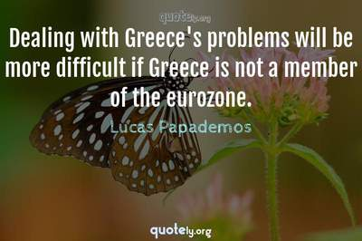 Photo Quote of Dealing with Greece's problems will be more difficult if Greece is not a member of the eurozone.