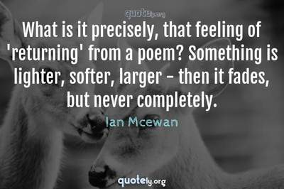 Photo Quote of What is it precisely, that feeling of 'returning' from a poem? Something is lighter, softer, larger - then it fades, but never completely.