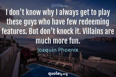 Photo Quote of I don't know why I always get to play these guys who have few redeeming features. But don't knock it. Villains are much more fun.