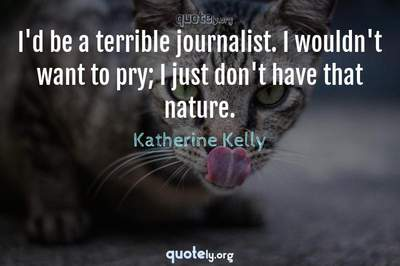 Photo Quote of I'd be a terrible journalist. I wouldn't want to pry; I just don't have that nature.