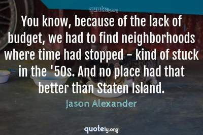 Photo Quote of You know, because of the lack of budget, we had to find neighborhoods where time had stopped - kind of stuck in the '50s. And no place had that better than Staten Island.