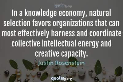 Photo Quote of In a knowledge economy, natural selection favors organizations that can most effectively harness and coordinate collective intellectual energy and creative capacity.