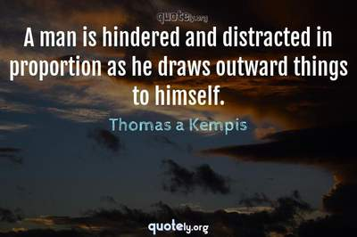 Photo Quote of A man is hindered and distracted in proportion as he draws outward things to himself.