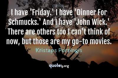 Photo Quote of I have 'Friday.' I have 'Dinner For Schmucks.' And I have 'John Wick.' There are others too I can't think of now, but those are my go-to movies.