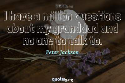 Photo Quote of I have a million questions about my granddad and no one to talk to.