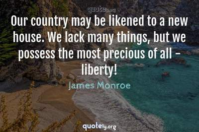 Photo Quote of Our country may be likened to a new house. We lack many things, but we possess the most precious of all - liberty!