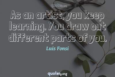 Photo Quote of As an artist, you keep learning. You draw out different parts of you.
