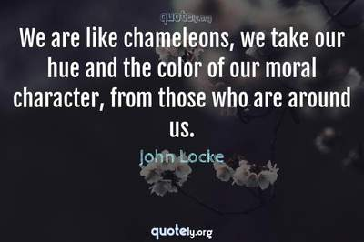 Photo Quote of We are like chameleons, we take our hue and the color of our moral character, from those who are around us.