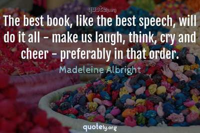 Photo Quote of The best book, like the best speech, will do it all - make us laugh, think, cry and cheer - preferably in that order.