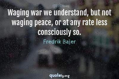 Photo Quote of Waging war we understand, but not waging peace, or at any rate less consciously so.
