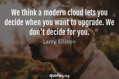 Photo Quote of We think a modern cloud lets you decide when you want to upgrade. We don't decide for you.