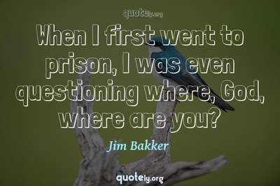 Photo Quote of When I first went to prison, I was even questioning where, God, where are you?