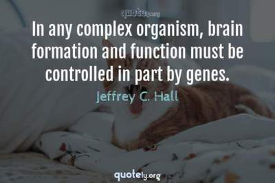 Photo Quote of In any complex organism, brain formation and function must be controlled in part by genes.